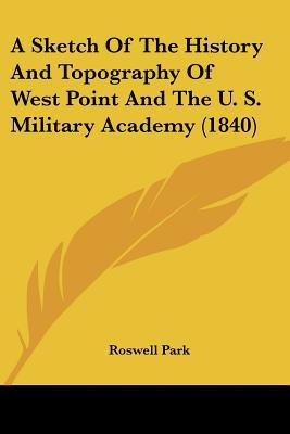 A Sketch Of The History And Topography Of West Point And The U. S. Military Academy (1840) written by Roswell Park