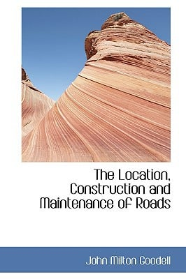 The Location, Construction and Maintenance of Roads written by Goodell, John Milton