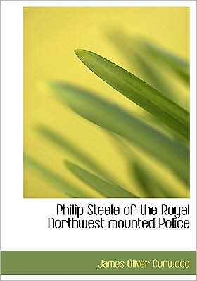 Philip Steele Of The Royal Northwest Mounted Police (Large Print Edition) written by James Oliver Curwood