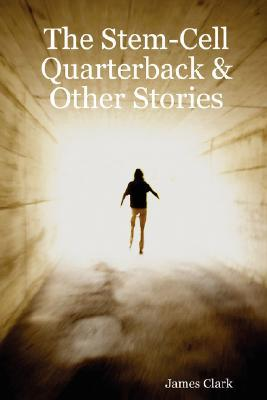 The Stem-Cell Quarterback & Other Stories written by Clark, James