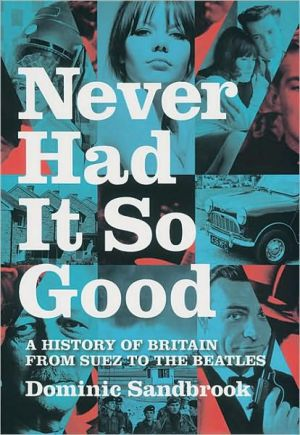 Never Had It So Good A History of Britain from Suez to the Beatles written by Dominic Sandbrook