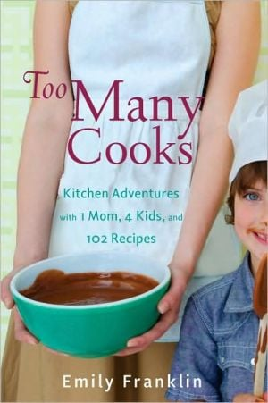 Too Many Cooks: Kitchen Adventures with 1 Mom, 4 Kids, and 102 Recipes book written by Emily Franklin