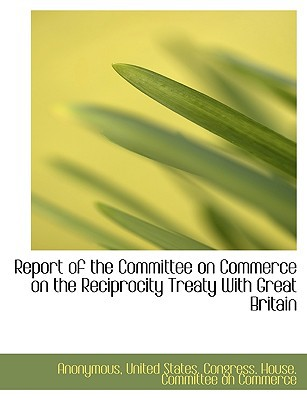Report of the Committee on Commerce on the Reciprocity Treaty with Great Britain book written by Anonymous , United States Congress House Committe, States Congress House , United States Congress House Committe