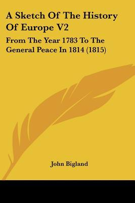 A Sketch Of The History Of Europe V2: From The Year 1783 To The General Peace In 1814 (1815) written by John Bigland