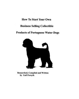 How to Start Your Own Business Selling Collectible Products of Portuguese Water Dogs book written by Gail Forsyth