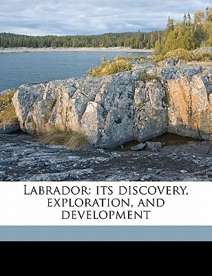 Labrador: Its Discovery, Exploration, and Development book written by Gosling, William Gilbert