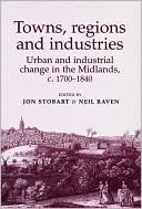 Towns, Regions and Industries: Urban and Industrial Change in the Midlands, c.1700-1840 book written by Jon Stobart