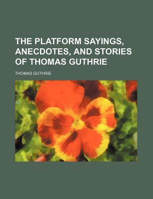 The Platform Sayings, Anecdotes, and Stories of Thomas Guthrie book written by Guthrie, Thomas
