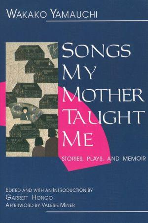 Songs My Mother Taught Me: Stories, Plays, and Memoir book written by Wakako Yamauchi
