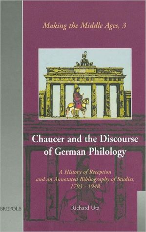 Chaucer and the Discourse of German Philology( Making the Middle Ages Series): A History of Reception and an Annotated Bibliography of Studies, 1798-1948 book written by Richard Utz