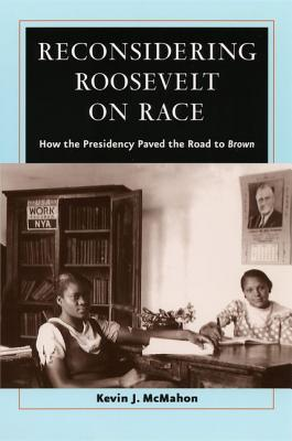 Reconsidering Roosevelt on Race: How the Presidency Paved the Road to Brown book written by Kevin J. McMahon