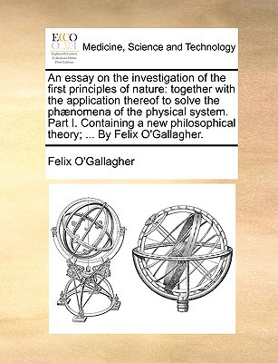 An  Essay on the Investigation of the First Principles of Nature: Together with the Application Thereof to Solve the PH]Nomena of the Physical System. written by O'Gallagher, Felix