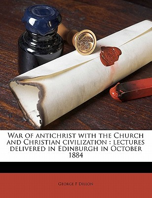 War of Antichrist with the Church and Christian Civilization: Lectures Delivered in Edinburgh in October 1884 book written by Dillon, George F.