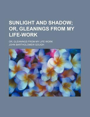 Sunlight and Shadow; Or, Gleanings from My Life Work written by Gough, John Bartholomew