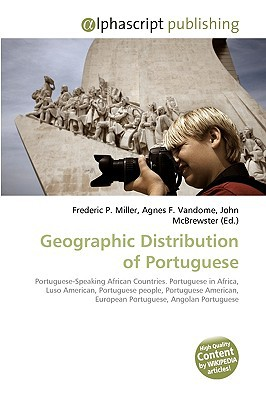 Geographic Distribution of Portuguese written by Miller, Frederic P. , Vandome, Agnes F. , McBrewster, John