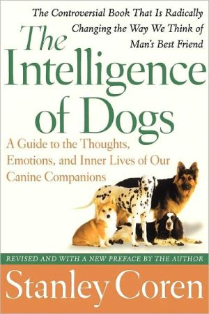 The Intelligence of Dogs: A Guide to the Thoughts, Emotions, and Inner Lives of Our Canine Companions book written by Stanley Coren