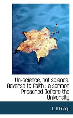 Un-science, not science, Adverse to faith: a sermon Preached Before the University book written by E. B Pusey