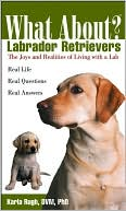 What About Labrador Retrievers? (What About Series): The Joys and Realities of Living With a Lab book written by Karla Rugh DVM, PhD