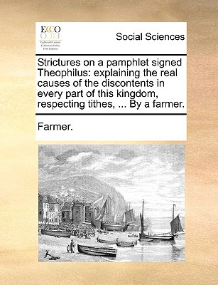 Strictures on a Pamphlet Signed Theophilus: Explaining the Real Causes of the Discontents in Every Part of This Kingdom, Respecting Tithes, ... by a F written by Farmer, F.