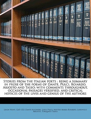 Stories from the Italian Poets: Being a Summary in Prose of the Poems of Dante, Pulci, Boiardo, Ariosto and Tasso; With Comments Throughout, Occasiona book written by Hunt, Leigh , Dante Alighieri , Pulci, Luigi