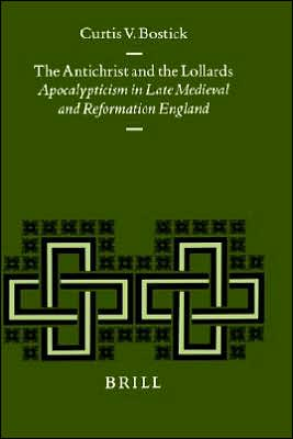 The Antichrist and the Lollards: Apocalypticism in Late Medieval and Reformation England book written by Curtis V. Bostick