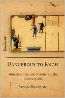 Dangerous to Know: Women, Crime, and Notoriety in the Early Republic book written by Susan Branson