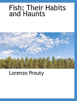 Fish: Their Habits and Haunts book written by Prouty, Lorenzo