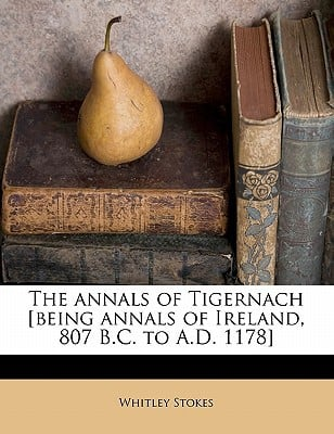 The Annals of Tigernach [Being Annals of Ireland, 807 B.C. to A.D. 1178] book written by Stokes, Whitley