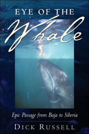 Eye of the Whale: Epic Passage from Baja to Siberia book written by Dick Russell