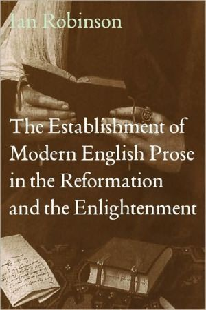 The Establishment of Modern English Prose in the Reformation and the Enlightenment: The Art of Prose Writing from the Middle Ages to the Enlightenment book written by Ian Robinson