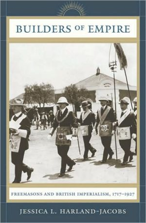 Builders of Empire: Freemasonry and British Imperialism, 1717-1927 book written by Jessica Harland-Jacobs