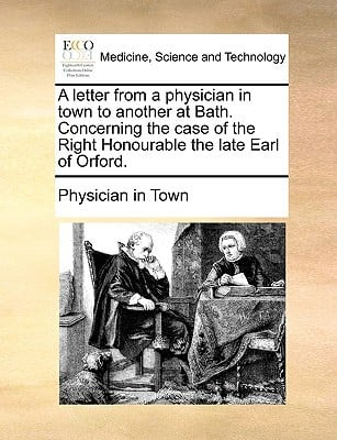 A Letter from a Physician in Town to Another at Bath. Concerning the Case of the Right Honourable the Late Earl of Orford. written by Physician in Town, In Town