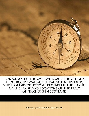 Genealogy of the Wallace Family: Descended from Robert Wallace of Ballymena, Ireland, with an Introduction Treating of the Origin of the Name and Loca book written by WALLACE, JOHN HANKIN , Wallace, John Hankins 1822