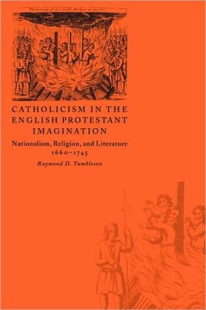 Catholicism in the English Protestant Imagination: Nationalism, Religion, and Literature, 1660-1745 book written by Raymond D. Tumbleson