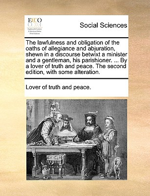 The Lawfulness and Obligation of the Oaths of Allegiance and Abjuration, Shewn in a Discourse Betwixt a Minister and a Gentleman, His Parishioner. ... written by Lover of Truth and Peace, Of Truth and Peace