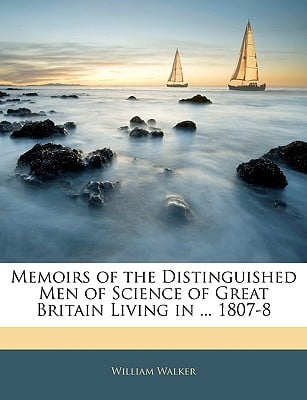 Memoirs of the Distinguished Men of Science of Great Britain Living in ... 1807-8 book written by William Walker