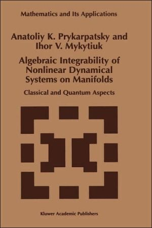 Algebraic Integrability of Nonlinear Dynamical Systems on Manifolds book written by A.K. Prykarpatsky