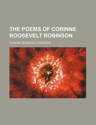 The Poems of Corinne Roosevelt Robinson written by Robinson, Corinne Roosevelt