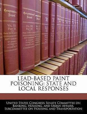 Lead-Based Paint Poisoning: State and Local Responses written by United States Congress Senate Committee