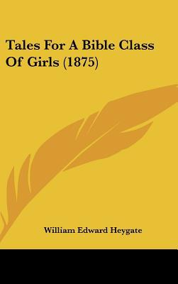 Tales for a Bible Class of Girls (1875) book written by Heygate, William Edward