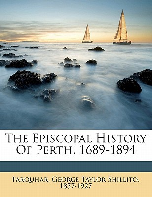 The Episcopal History of Perth, 1689-1894 book written by FARQUHAR, GEORGE TAY , Farquhar, George Taylor Shillito 1857