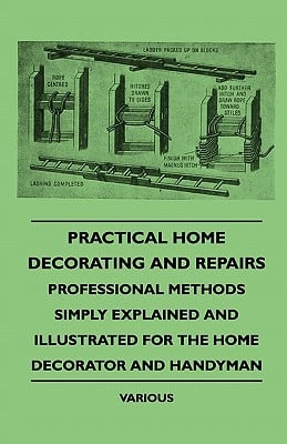 Practical Home Decorating and Repairs - Professional Methods Simply Explained and Illustrated for the Home Decorator and Handyman book written by Various