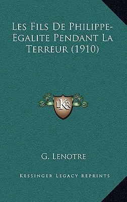 Les Fils de Philippe-Egalite Pendant La Terreur (1910) written by Lenotre, G.