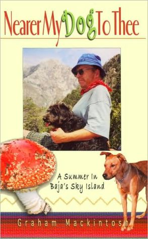 Nearer My Dog to Thee: A Summer in Baja's Sky Island book written by Graham Mackintosh