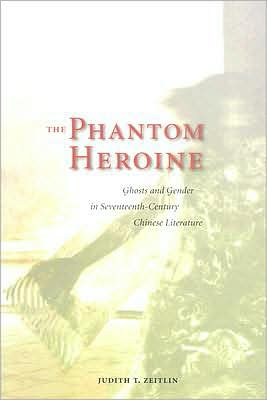 The Phantom Heroine: Ghosts and Gender in Seventeenth-Century Chinese Literature written by Judith T. Zeitlin