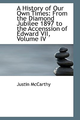A History of Our Own Times: From the Diamond Jubilee 1897 to the Accenssion of Edward VII, V... written by Justin McCarthy