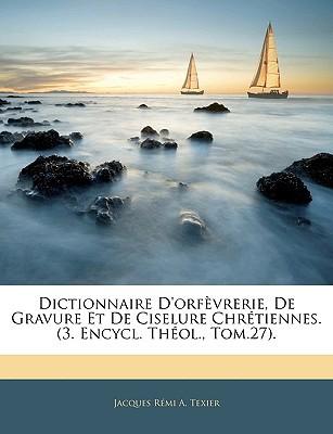 Dictionnaire D'Orfvrerie, de Gravure Et de Ciselure Chrtiennes. (3. Encycl. Thol., Tom.27). book written by Texier, Jacques Rmi a.