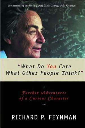 What Do You Care What Other People Think?: Further Adventures of a Curious Character book written by Richard P. Feynman
