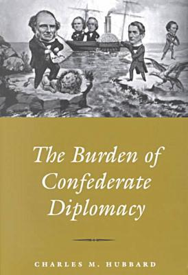 The Burden of Confederate Diplomacy book written by Charles M. Hubbard