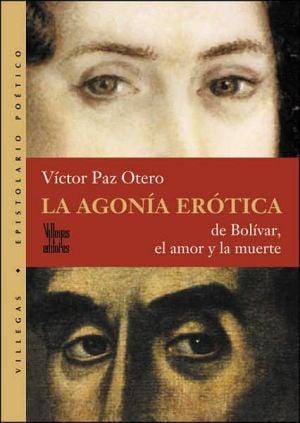 La agonia erotica: De Bolivar, el amor y la muerte book written by Victor Paz Otero